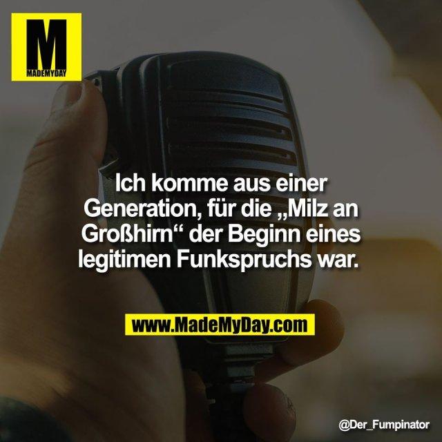 """Ich komme aus einer<br /> Generation, für die """"Milz an<br /> Großhirn"""" der Beginn eines<br /> legitimen Funkspruchs war."""