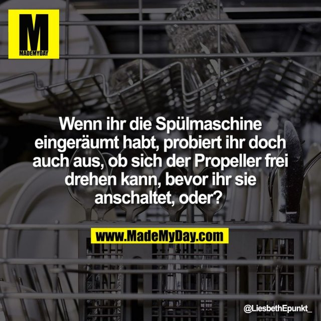 Wenn ihr die Spülmaschine<br /> eingeräumt habt, probiert ihr doch<br /> auch aus, ob sich der Propeller frei<br /> drehen kann, bevor ihr sie<br /> anschaltet, oder?