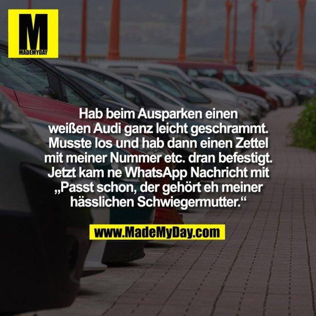 """Hab beim Ausparken einen<br /> weißen Audi ganz leicht geschrammt.<br /> Musste los und hab dann einen Zettel<br /> mit meiner Nummer etc. dran befestigt.<br /> Jetzt kam ne WhatsApp Nachricht mit<br /> """"Passt schon, der gehört eh meiner<br /> hässlichen Schwiegermutter."""""""