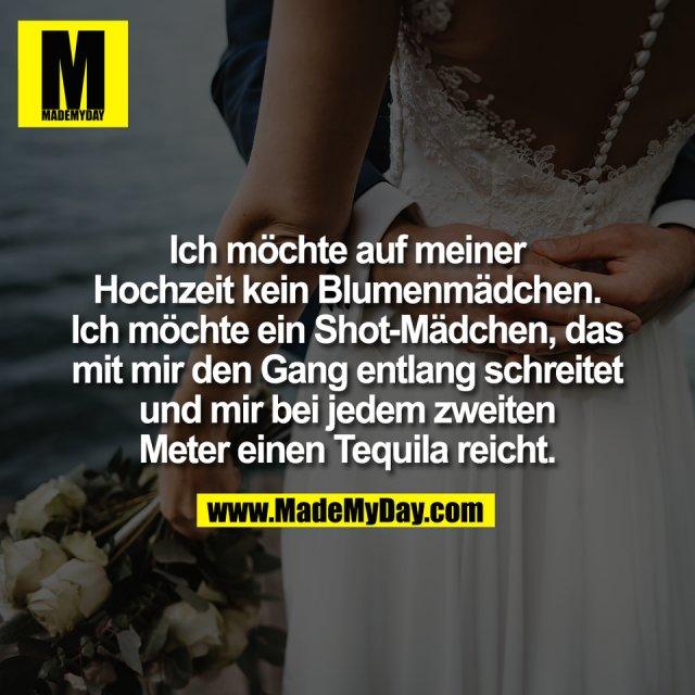 Ich möchte auf meiner<br /> Hochzeit kein Blumenmädchen.<br /> Ich möchte ein Shot-Mädchen, das<br /> mit mir den Gang entlang schreitet<br /> und mir bei jedem zweiten<br /> Meter einen Tequila reicht.