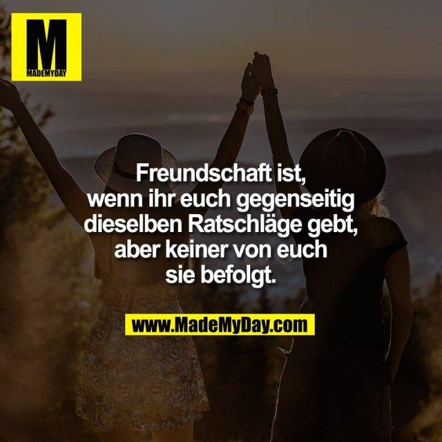 Freundschaft ist,<br /> wenn ihr euch gegenseitig<br /> dieselben Ratschläge gebt,<br /> aber keiner von euch<br /> sie befolgt.