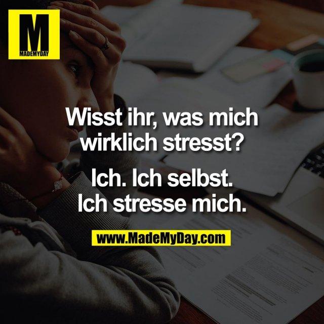 Wisst ihr, was mich<br /> wirklich stresst?<br /> <br /> Ich. Ich selbst.<br /> Ich stresse mich.