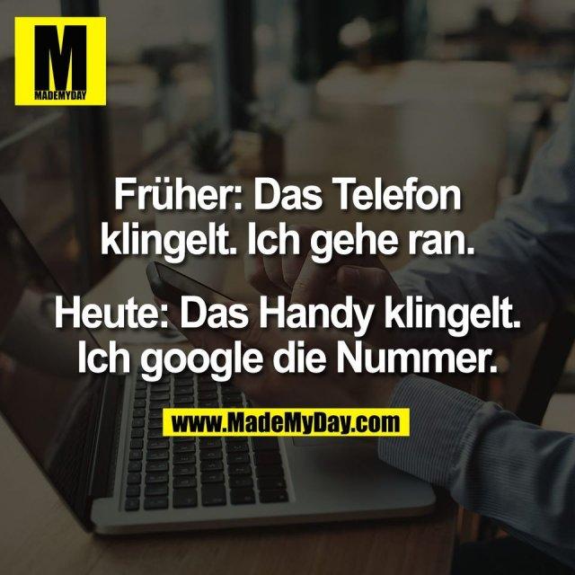 Früher: Das Telefon<br /> klingelt. Ich gehe ran.<br /> <br /> Heute: Das Handy klingelt.<br /> Ich google die Nummer.