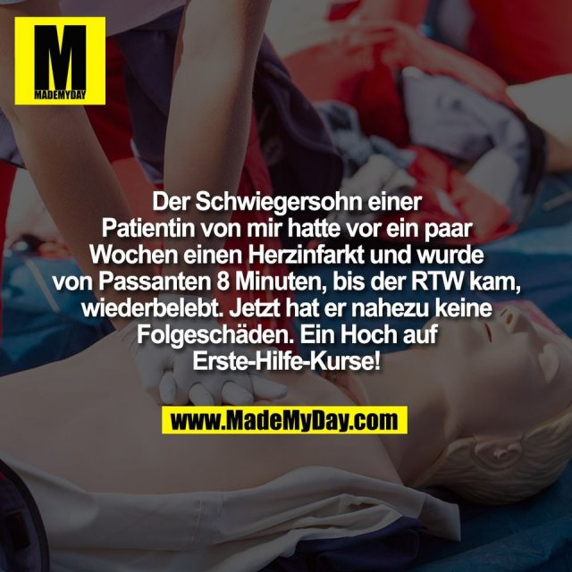 Der Schwiegersohn einer<br /> Patientin von mir hatte vor ein paar<br /> Wochen einen Herzinfarkt und wurde<br /> von Passanten 8 Minuten, bis der RTW kam,<br /> wiederbelebt. Jetzt hat er nahezu keine<br /> Folgeschäden. Ein Hoch auf<br /> Erste-Hilfe-Kurse!