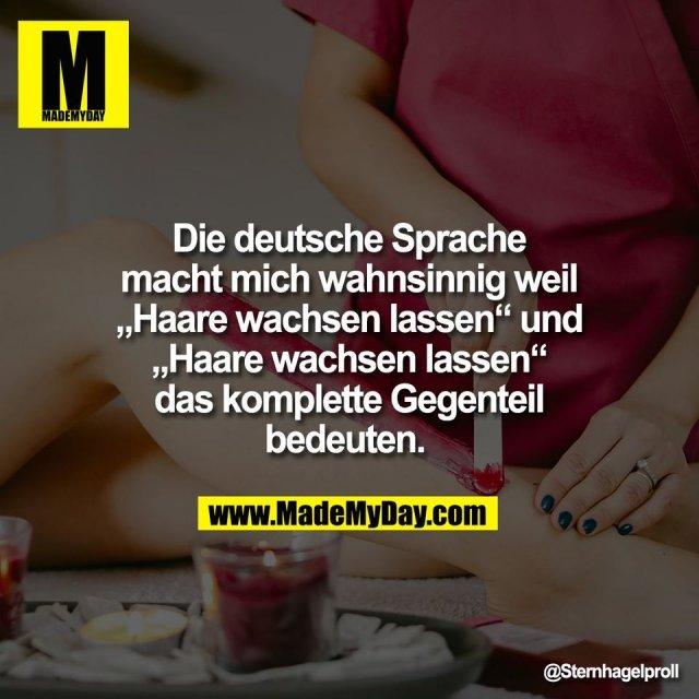 """Die deutsche Sprache<br /> macht mich wahnsinnig weil<br /> """"Haare wachsen lassen"""" und<br /> """"Haare wachsen lassen""""<br /> das komplette Gegenteil<br /> bedeuten."""