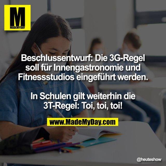 Beschlussentwurf: Die 3G-Regel<br /> soll für Innengastronomie und<br /> Fitnessstudios eingeführt werden.<br /> <br /> In Schulen gilt weiterhin die<br /> 3T-Regel: Toi, toi, toi!