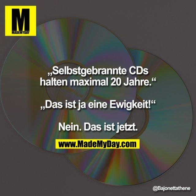 """""""Selbstgebrannte CDs<br /> halten maximal 20 Jahre.""""<br /> <br /> """"Das ist ja eine Ewigkeit!""""<br /> <br /> Nein. Das ist jetzt."""