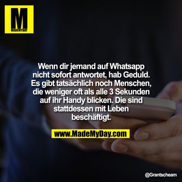 Wenn dir jemand auf Whatsapp<br /> nicht sofort antwortet, hab Geduld.<br /> Es gibt tatsächlich noch Menschen,<br /> die weniger oft als alle 3 Sekunden<br /> auf ihr Handy blicken. Die sind<br /> stattdessen mit Leben<br /> beschäftigt.