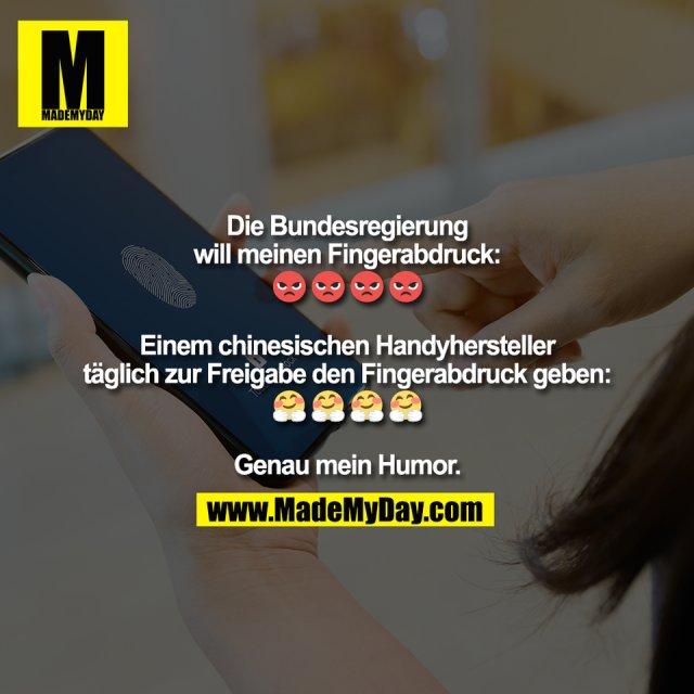 Die Bundesregierung <br /> will meinen Fingerabdruck: <br /> 🤬 🤬 🤬 🤬<br /> <br /> Einem chinesischen Handyhersteller <br /> täglich zur Freigabe den Fingerabdruck geben:<br /> 🤗 🤗 🤗 🤗<br /> <br /> Genau mein Humor.