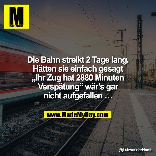 """Die Bahn streikt 2 Tage lang.<br /> Hätten sie einfach gesagt<br /> """"Ihr Zug hat 2880 Minuten<br /> Verspätung"""" wär's gar<br /> nicht aufgefallen …"""