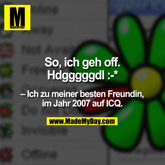So, ich geh off.<br /> Hdgggggdl :-*<br /> – Ich zu meiner besten Freundin,<br /> im Jahr 2007 auf ICQ.