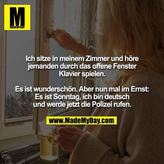 Ich sitze in meinem Zimmer und höre<br /> jemanden durch das offene Fenster<br /> Klavier spielen.<br /> <br /> Es ist wunderschön. Aber nun mal im Ernst:<br /> Es ist Sonntag, ich bin deutsch<br /> und werde jetzt die Polizei rufen.