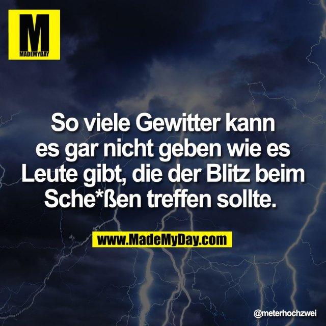 So viele Gewitter kann<br /> es gar nicht geben wie es<br /> Leute gibt, die der Blitz beim<br /> Sche*ßen treffen sollte.
