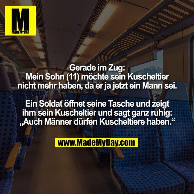 """Gerade im Zug:<br /> Mein Sohn (11) möchte sein Kuscheltier<br /> nicht mehr haben, da er ja jetzt ein Mann sei.<br /> <br /> Ein Soldat öffnet seine Tasche und zeigt<br /> ihm sein Kuscheltier und sagt ganz ruhig:<br /> """"Auch Männer dürfen Kuscheltiere haben."""""""