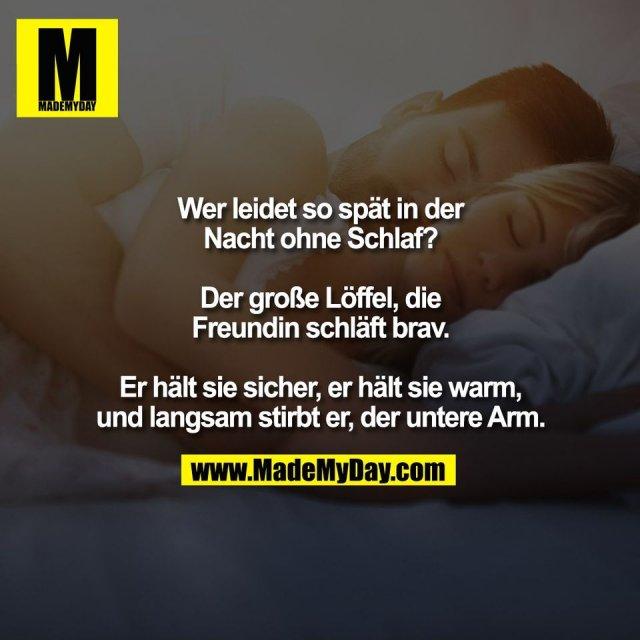 Wer leidet so spät in der<br /> Nacht ohne Schlaf?<br /> <br /> Der große Löffel, die<br /> Freundin schläft brav.<br /> <br /> Er hält sie sicher, er hält sie warm,<br /> und langsam stirbt er, der untere Arm.
