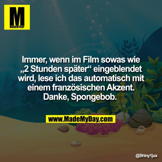 """Immer, wenn im Film sowas wie<br /> """"2 Stunden später"""" eingeblendet<br /> wird, lese ich das automatisch mit<br /> einem französischen Akzent.<br /> Danke, Spongebob."""