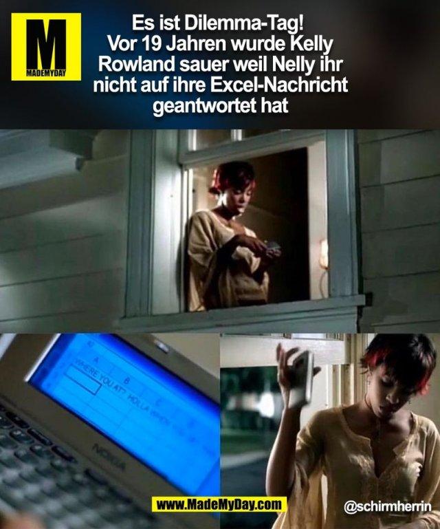 Es ist Dilemma-Tag! <br /> Vor 19 Jahren wurde Kelly<br /> Rowland sauer weil Nelly ihr<br /> nicht auf ihre Excel-Nachricht<br /> geantwortet hat.<br /> @schirmherrin<br /> (BILD)