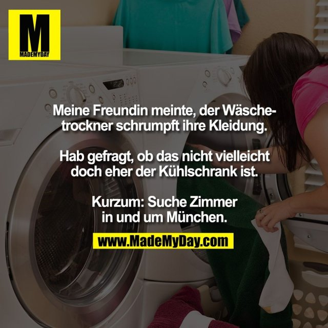 Meine Freundin meinte, der Wäsche-<br /> trockner schrumpft ihre Kleidung.<br /> <br /> Hab gefragt, ob das nicht vielleicht<br /> doch eher der Kühlschrank ist.<br /> <br /> Kurzum: Suche Zimmer<br /> in und um München.