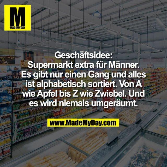 Geschäftsidee:<br /> Supermarkt extra für Männer.<br /> Es gibt nur einen Gang und alles<br /> ist alphabetisch sortiert. Von A<br /> wie Apfel bis Z wie Zwiebel. Und<br /> es wird niemals umgeräumt.