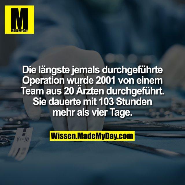 Die längste jemals durchgeführte Operation wurde 2001 von einem Team aus 20 Ärzten durchgeführt. Sie dauerte mit 103 Stunden mehr als vier Tage.