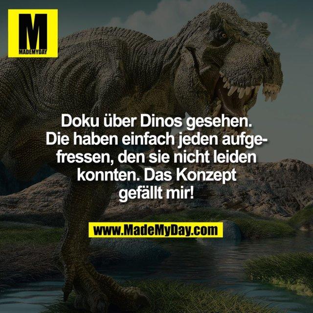 Doku über Dinos gesehen.<br /> Die haben einfach jeden aufge-<br /> fressen, den sie nicht leiden<br /> konnten. Das Konzept<br /> gefällt mir!