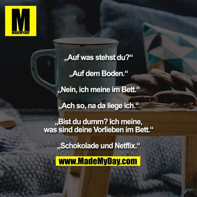 """""""Auf was stehst du?""""<br /> <br /> """"Auf dem Boden.""""<br /> <br /> """"Nein, ich meine im Bett.""""<br /> <br /> """"Ach so, na da liege ich.""""<br /> <br /> """"Bist du dumm? Ich meine,<br /> was sind deine Vorlieben im Bett.""""<br /> <br /> """"Schokolade und Netflix."""""""