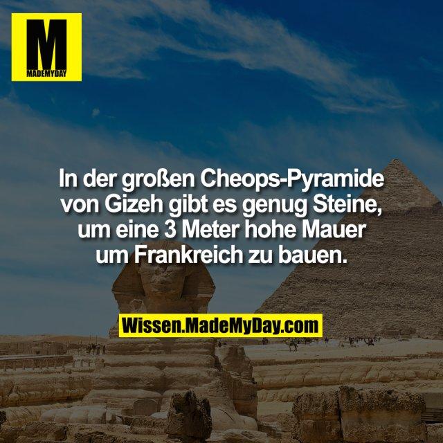 In der großen Cheops-Pyramide von Gizeh gibt es genug Steine, um eine 3 Meter hohe Mauer um Frankreich zu bauen.