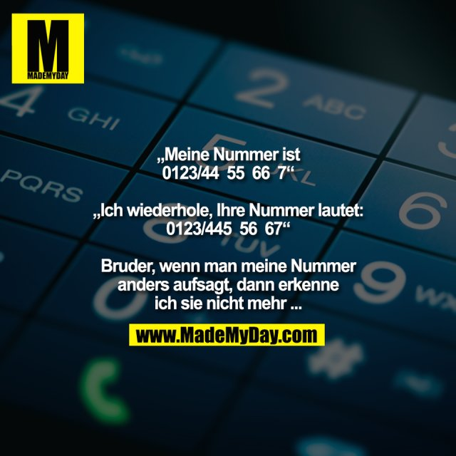 """""""Meine Nummer ist<br /> 0123/44  55  66  7""""<br /> <br /> """"Ich wiederhole, Ihre Nummer lautet:<br /> 0123/445  56  67""""<br /> <br /> Bruder, wenn man meine Nummer<br /> anders aufsagt, dann erkenne<br /> ich sie nicht mehr ..."""