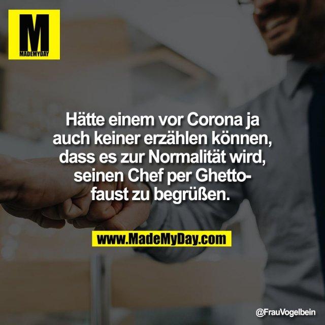 Hätte einem vor Corona ja<br /> auch keiner erzählen können,<br /> dass es zur Normalität wird,<br /> seinen Chef per Ghetto-<br /> faust zu begrüßen.