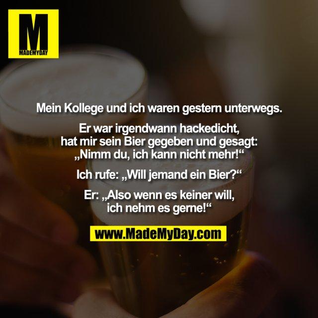 """Mein Kollege und ich waren gestern unterwegs.<br /> <br /> Er war irgendwann hackedicht,<br /> hat mir sein Bier gegeben und gesagt:<br /> """"Nimm du, ich kann nicht mehr!""""<br /> <br /> Ich rufe: """"Will jemand ein Bier?""""<br /> <br /> Er: """"Also wenn es keiner will,<br /> ich nehm es gerne!"""""""