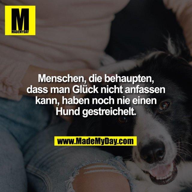 Menschen, die behaupten,<br /> dass man Glück nicht anfassen<br /> kann, haben noch nie einen<br /> Hund gestreichelt.