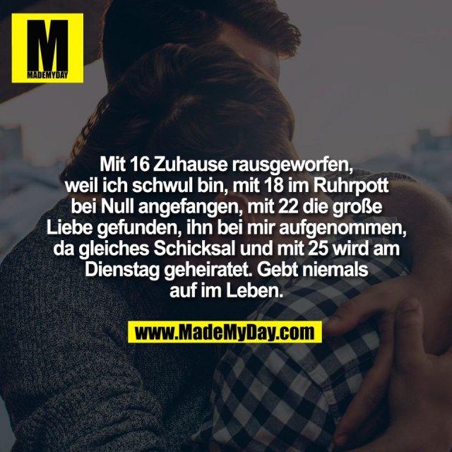 Mit 16 Zuhause rausgeworfen,<br /> weil ich schwul bin, mit 18 im Ruhrpott<br /> bei Null angefangen, mit 22 die große<br /> Liebe gefunden, ihn bei mir aufgenommen,<br /> da gleiches Schicksal und mit 25 wird am<br /> Dienstag geheiratet. Gebt niemals<br /> auf im Leben.