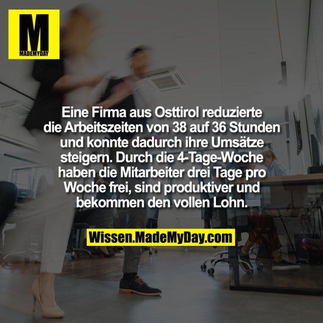 Eine Firma aus Osttirol reduzierte die Arbeitszeiten von 38 auf 36 Stunden und konnte dadurch ihre Umsätze steigern. Durch die 4-Tage-Woche haben die Mitarbeiter drei Tage pro Woche frei, sind produktiver und bekommen den vollen Lohn.