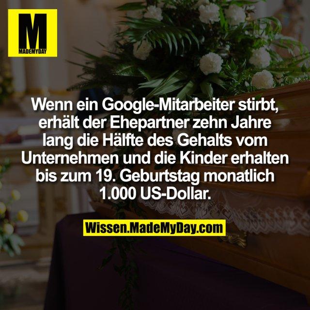 Wenn ein Google-Mitarbeiter stirbt, erhält der Ehepartner zehn Jahre lang die Hälfte des Gehalts vom Unternehmen und die Kinder erhalten bis zum 19. Geburtstag monatlich 1.000 US-Dollar.