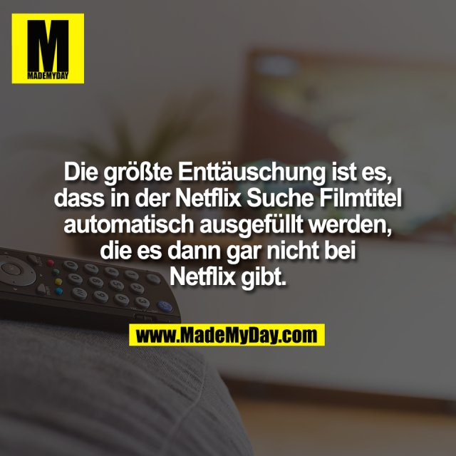 Die größte Enttäuschung ist es,<br /> dass in der Netflix Suche Filmtitel<br /> automatisch ausgefüllt werden,<br /> die es dann gar nicht bei<br /> Netflix gibt.