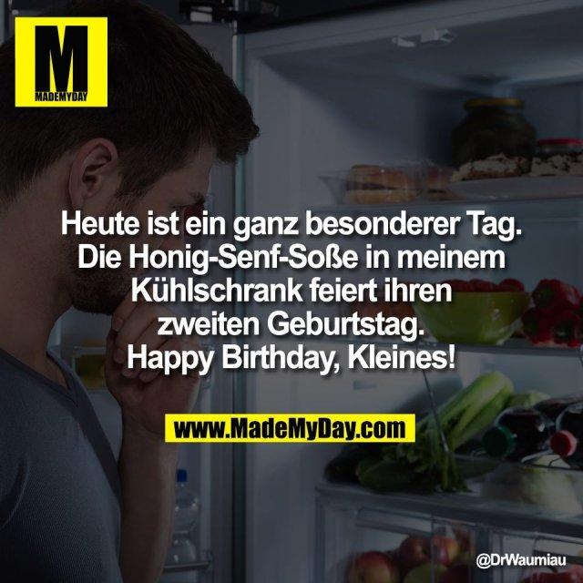 Heute ist ein ganz besonderer Tag.<br /> Die Honig-Senf-Soße in meinem<br /> Kühlschrank feiert ihren<br /> zweiten Geburtstag.<br /> Happy Birthday, Kleines!