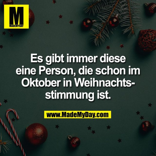 Es gibt immer diese<br /> eine Person, die schon im<br /> Oktober in Weihnachts-<br /> stimmung ist.