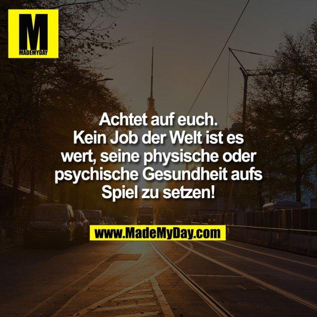 Achtet auf euch.<br /> Kein Job der Welt ist es<br /> wert, seine physische oder<br /> psychische Gesundheit aufs<br /> Spiel zu setzen!