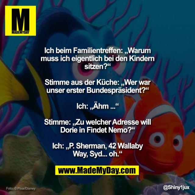 """""""Ich beim Familientreffen: """"Warum<br /> muss ich eigentlich bei den Kindern<br /> sitzen?""""<br /> <br /> Stimme aus der Küche: """"Wer war<br /> unser erster Bundespräsident?""""<br /> <br /> Ich: """"Ähm ...""""<br /> <br /> Stimme: """"Zu welcher Adresse will<br /> Dorie in Findet Nemo?""""<br /> <br /> Ich: """"P. Sherman, 42 Wallaby<br /> Way, Syd... oh."""""""""""