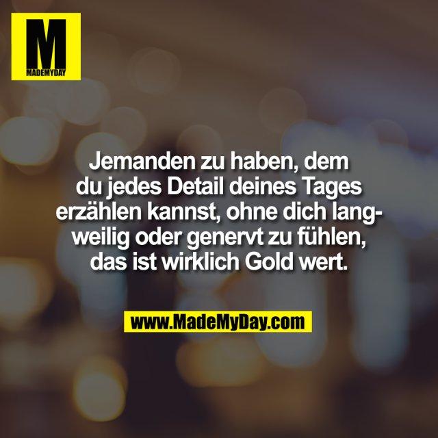 Jemanden zu haben, dem<br /> du jedes Detail deines Tages<br /> erzählen kannst, ohne dich lang-<br /> weilig oder genervt zu fühlen,<br /> das ist wirklich Gold wert.