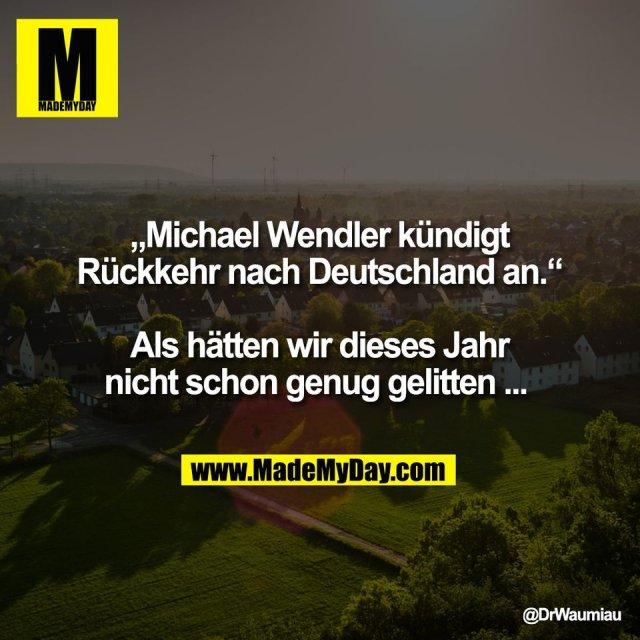 """""""Michael Wendler kündigt<br /> Rückkehr nach Deutschland an.""""<br /> <br /> Als hätten wir dieses Jahr<br /> nicht schon genug gelitten ..."""