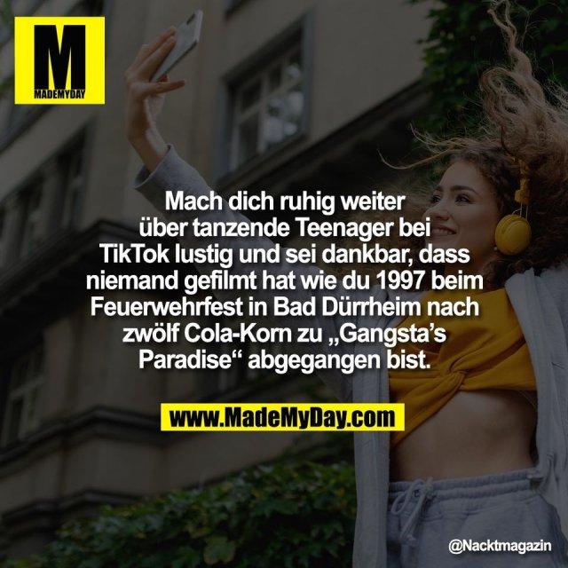 """Mach dich ruhig weiter<br /> über tanzende Teenager bei<br /> TikTok lustig und sei dankbar, dass<br /> niemand gefilmt hat wie du 1997 beim<br /> Feuerwehrfest in Bad Dürrheim nach<br /> zwölf Cola-Korn zu """"Gangsta's<br /> Paradise"""" abgegangen bist."""