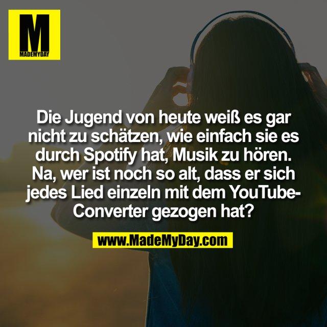 Die Jugend von heute weiß es gar<br /> nicht zu schätzen, wie einfach sie es<br /> durch Spotify hat, Musik zu hören.<br /> Na, wer ist noch so alt, dass er sich<br /> jedes Lied einzeln mit dem YouTube-<br /> Converter gezogen hat?