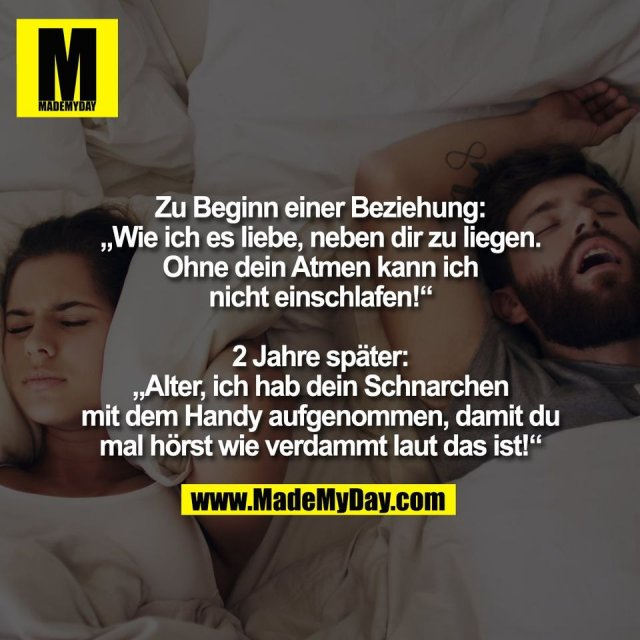 """Zu Beginn einer Beziehung:<br /> """"Wie ich es liebe, neben dir zu liegen.<br /> Ohne dein Atmen kann ich<br /> nicht einschlafen!""""<br /> <br /> 2 Jahre später:<br /> """"Alter, ich hab dein Schnarchen<br /> mit dem Handy aufgenommen, damit du<br /> mal hörst wie verdammt laut das ist!"""""""