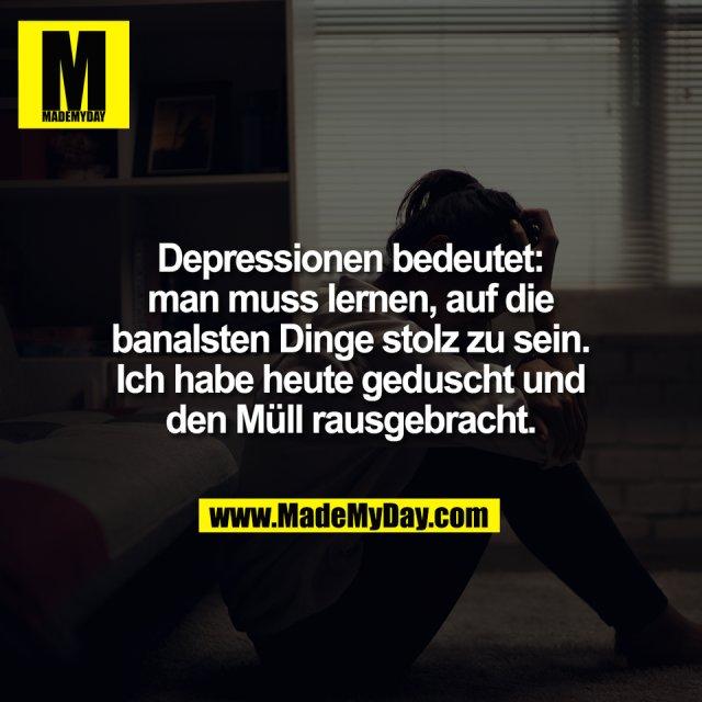 Depressionen bedeutet:<br /> man muss lernen, auf die<br /> banalsten Dinge stolz zu sein.<br /> Ich habe heute geduscht und<br /> den Müll rausgebracht.
