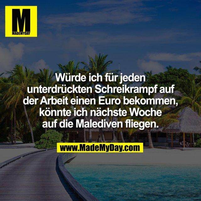 Würde ich für jeden<br /> unterdrückten Schreikrampf auf<br /> der Arbeit einen Euro bekommen,<br /> könnte ich nächste Woche<br /> auf die Malediven fliegen.