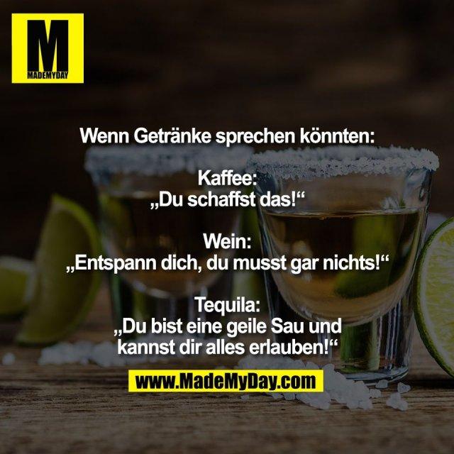 """Wenn Getränke sprechen könnten:<br /> <br /> Kaffee:<br /> """"Du schaffst das!""""<br /> <br /> Wein:<br /> """"Entspann dich, du musst gar nichts!""""<br /> <br /> Tequila:<br /> """"Du bist eine geile Sau und<br /> kannst dir alles erlauben!"""""""