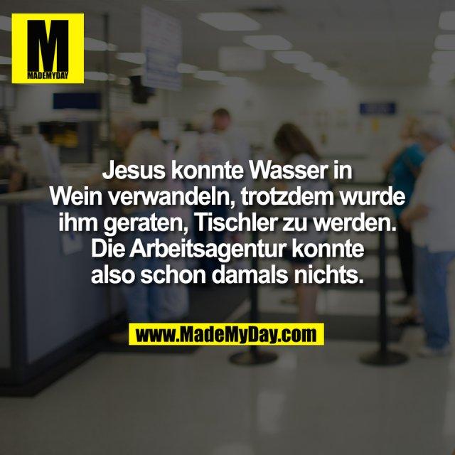 Jesus konnte Wasser in<br /> Wein verwandeln, trotzdem wurde<br /> ihm geraten, Tischler zu werden.<br /> Die Arbeitsagentur konnte<br /> also schon damals nichts.