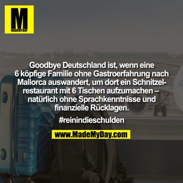Goodbye Deutschland ist, wenn eine<br /> 6 köpfige Familie ohne Gastroerfahrung nach<br /> Mallorca auswandert, um dort ein Schnitzel-<br /> restaurant mit 6 Tischen aufzumachen – <br /> natürlich ohne Sprachkenntnisse und<br /> finanzielle Rücklagen.<br /> <br /> #reinindieschulden