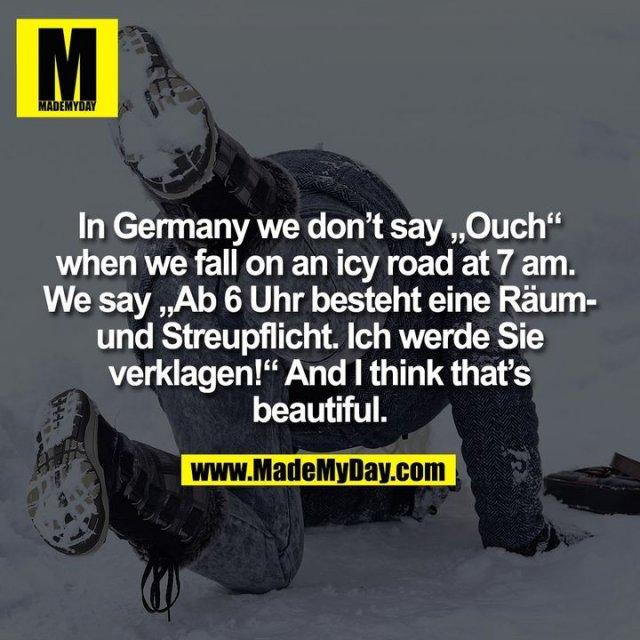 """In Germany we don't say """"Ouch""""<br /> when we fall on an icy road at 7 am. <br /> We say """"Ab 6 Uhr besteht eine Räum-<br /> und Streupflicht. Ich werde Sie<br /> verklagen!"""" And I think that's<br /> beautiful."""